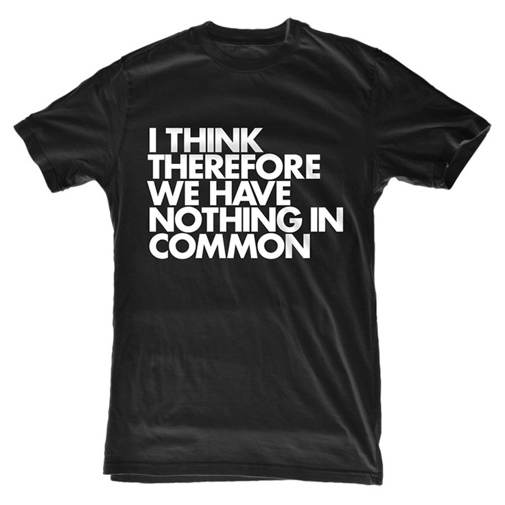 "T-Shirt: ""I think therefore we have nothing in common."""